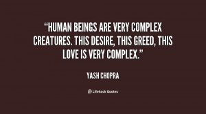 Human beings are very complex creatures. This desire, this greed, this ...