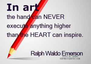 In art the hand can never execute anything higher than the heart can ...