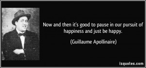 ... in our pursuit of happiness and just be happy. - Guillaume Apollinaire