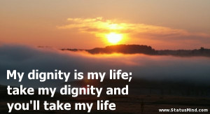 My dignity is my life; take my dignity and you'll take my life