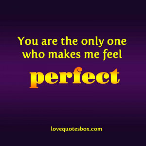 You are the only one who makes me feel perfect…