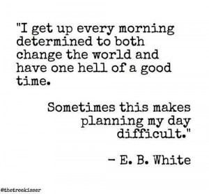 ... good time. Sometimes this makes planning my day difficult. E. B. White