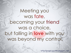 ... friend was my choice. Falling in love with you was beyond my control