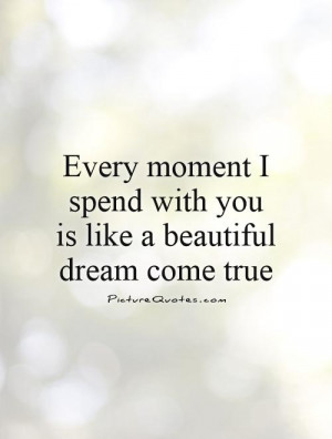 Every moment I spend with you is like a beautiful dream come true ...