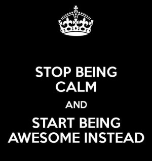 Stop being calm and start being awesome instead.