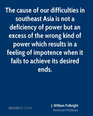 The cause of our difficulties in southeast Asia is not a deficiency of ...