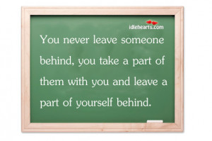 Home » Quotes » You Never Leave Someone Behind, You Take A Part Of ...