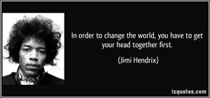 ... the world, you have to get your head together first. - Jimi Hendrix