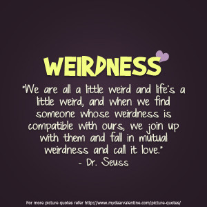 We are all a little weird and life's a little weird ~ Flirt Quote