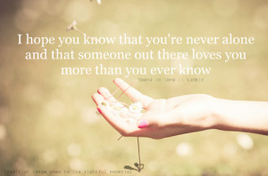 hope you know that you're never alone and that someone out there ...