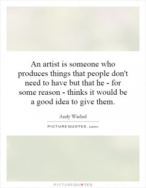 An artist is someone who produces things that people don't need to ...