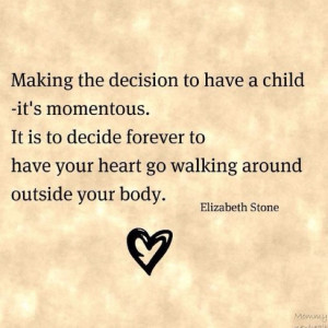 To have your heart go walking around outside your body