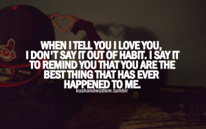 When i tell you i love you, i don't say it out of habit. I say it to ...