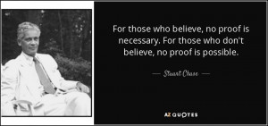 ... . For those who don't believe, no proof is possible. - Stuart Chase