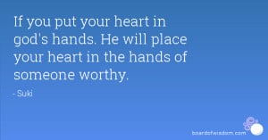... god's hands. He will place your heart in the hands of someone worthy