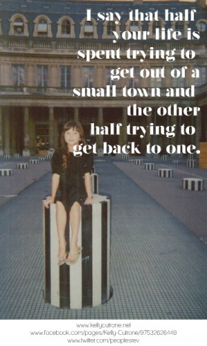 say that half you life is spent trying to get out of a small town ...