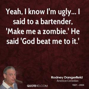 Yeah, I know I'm ugly... I said to a bartender, 'Make me a zombie.' He ...