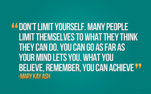 ... far as your mind lets you. What you believe, remember, you can achieve