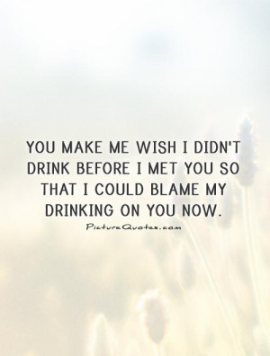 You make me wish I didn't drink before I met you so that I could blame ...