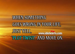 "... goes wrong in your life, just yell, ""Plot twist!"" and move on"