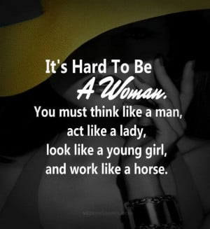 ... like a lady, look like a young girl, and work like a horse. ~unknown