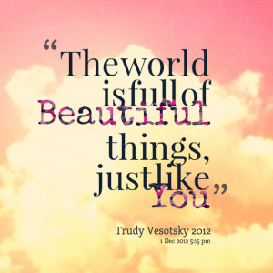 Quotes Picture: the world is full of beautiful things, just like you