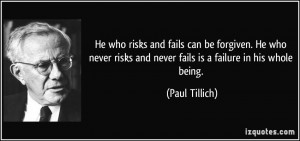 ... risks and never fails is a failure in his whole being. - Paul Tillich