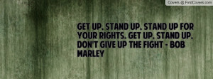 ... up for your rights. Get up, stand up, don't give up the fight - Bob