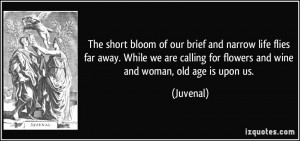 The short bloom of our brief and narrow life flies far away. While we ...