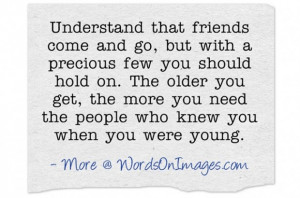 Understand that friends come and go, but with a precious few you ...