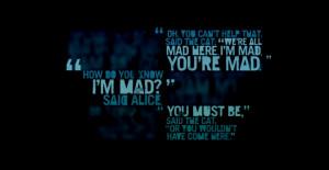 : 'we're all mad here. I'm mad. You're mad.' 'How do you know I'm mad ...