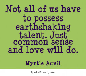 Not all of us have to possess earthshaking talent. Just common sense ...