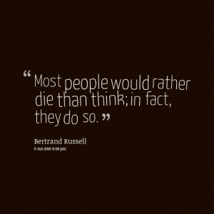 Quotes Picture: most people would rather die than think; in fact, they ...