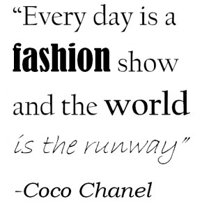 Every Day Is A Fashion Show - Coco Chanel