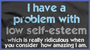 Have A Problem With Low Self Esteem Which Is Really Ridiculous When ...