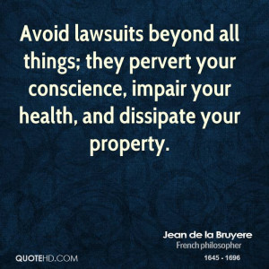 Avoid lawsuits beyond all things; they pervert your conscience, impair ...