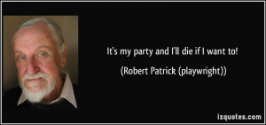 It's my party and I'll die if I want to! - Robert Patrick (playwright)