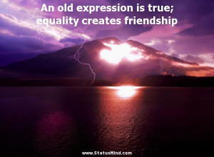 ... is true; equality creates friendship - Plato Quotes - StatusMind.com