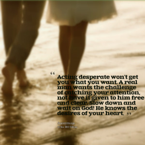 Quotes Picture: acting desperate won't get you what you want a real ...