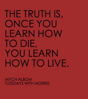 "morrie s aphorisms Life lessons from tuesdays with morrie (doubleday, 1997) 1 ""accept what you are able to do and what you are not able to do"" (p 18) 2 ""accept the past as past, without denying it or discarding it"" (p."
