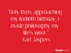 karl jaspers quotes only then approaching my fortieth birthday i made ...