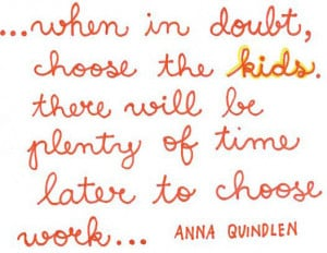 ... choose the kids. There will be plenty of time later to choose the work