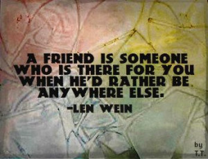 ... who is there for you when he'd rather be anywhere else. -Len Wein