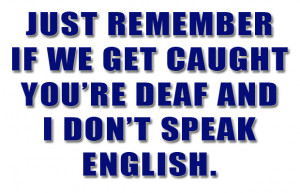 if we get caught you are deaf and i do not speak english, funny quotes