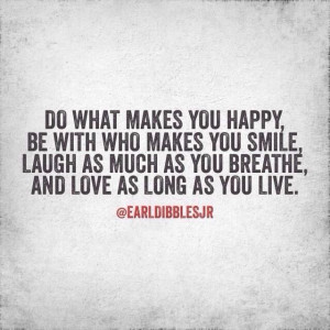Do what makes you happy. -Earl Dibbles Jr