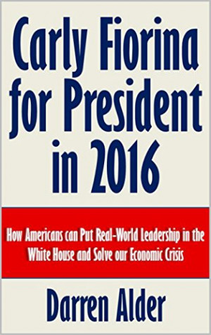 Carly Fiorina for President in 2016: How Americans can Put Real-World ...