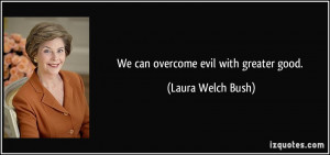 We can overcome evil with greater good. - Laura Welch Bush