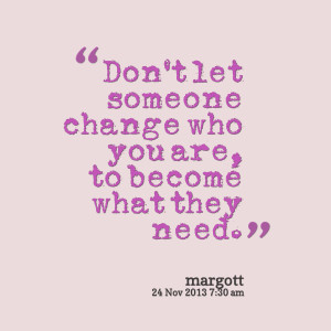 Quotes Picture: don't let someone change who you are, to become what ...