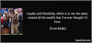 Loyalty and friendship, which is to me the same, created all the ...