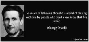 So much of left-wing thought is a kind of playing with fire by people ...